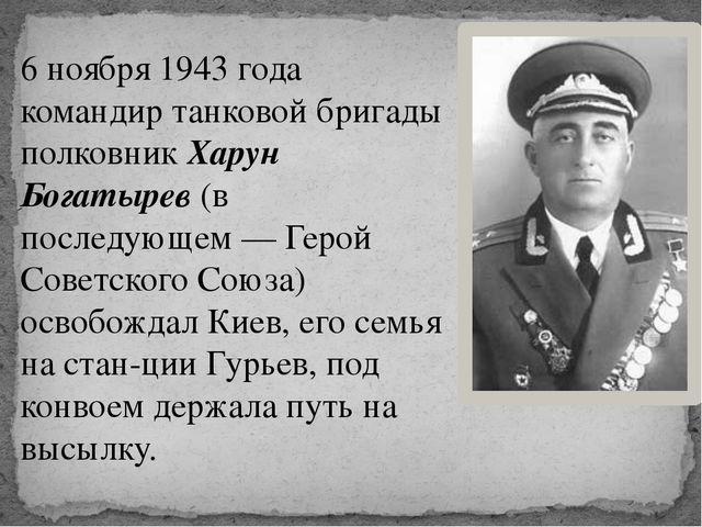 6 ноября 1943 года командир танковой бригады полковник Харун Богатырев (в пос...