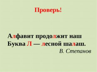 Алфавит продолжит наш Буква Л — лесной шалаш. В. Степанов Проверь!