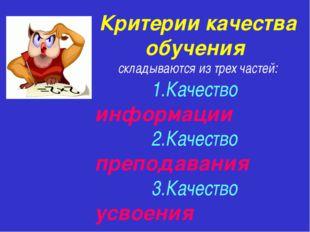 Критерии качества обучения складываются из трех частей: 1.Качество информации