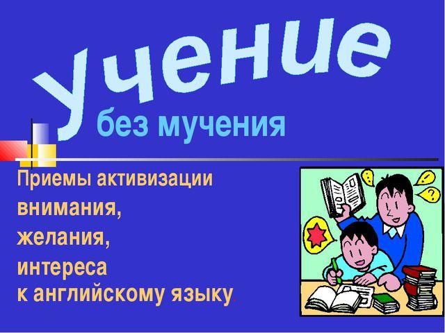 Приемы активизации внимания, желания, интереса к английскому языку. без мучения