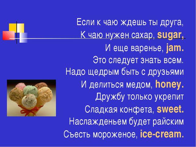 Если к чаю ждешь ты друга, К чаю нужен сахар, sugar, И еще варенье, jam. Это...