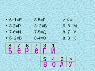 6+1=Е8-5=Г> < = 8-2=Р3+2=В6 8 М 7-6=И7-5=Д8 7 У 6+2=Б8-4=О8 8