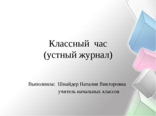 Классный час (устный журнал) Выполнила: Шнайдер Наталия Викторовна учитель на