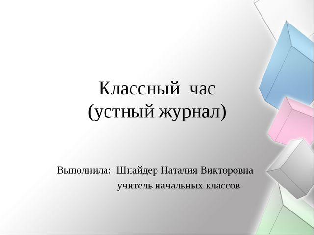Классный час (устный журнал) Выполнила: Шнайдер Наталия Викторовна учитель на...