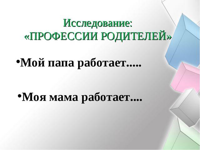 Исследование: «ПРОФЕССИИ РОДИТЕЛЕЙ» Мой папа работает..... Моя мама работает....