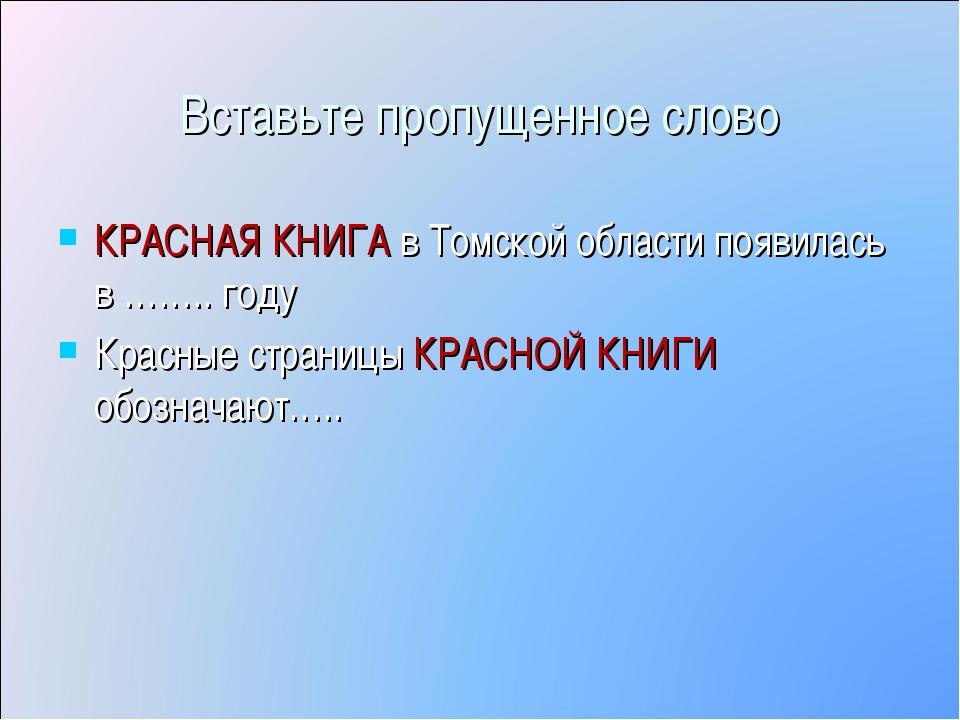 Вставьте пропущенное слово КРАСНАЯ КНИГА в Томской области появилась в …….. г...