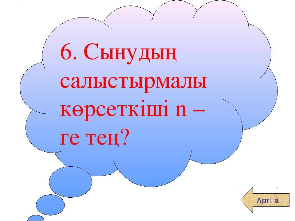 6. Сынудың салыстырмалы көрсеткіші n – ге тең? Артқа