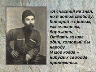 «Я счастия не знал, но я готов свободу, Которой я привык, как счастьем, дорож