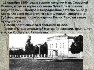 15 октября 1859 года в горном селении Нар, Северной Осетии, в семье горца –