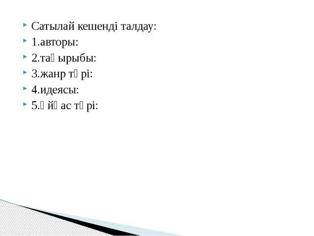 Сатылай кешенді талдау: 1.авторы: 2.тақырыбы: 3.жанр түрі: 4.идеясы: 5.Ұйқас...