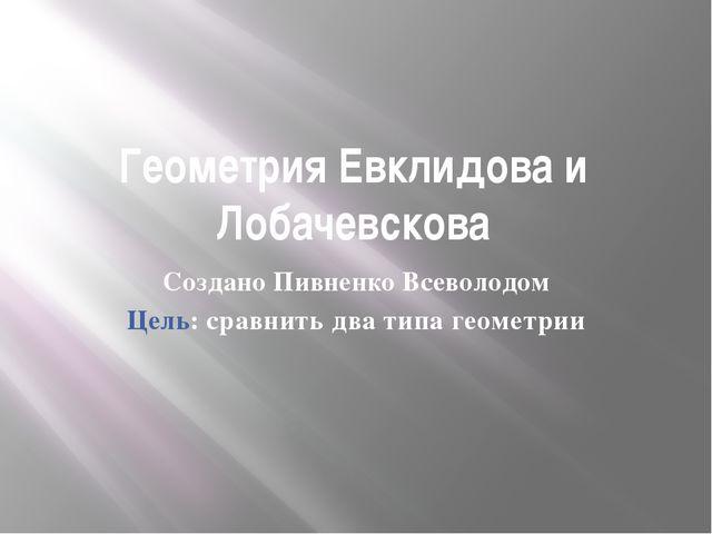 Геометрия Евклидова и Лобачевскова Создано Пивненко Всеволодом Цель: сравнить...