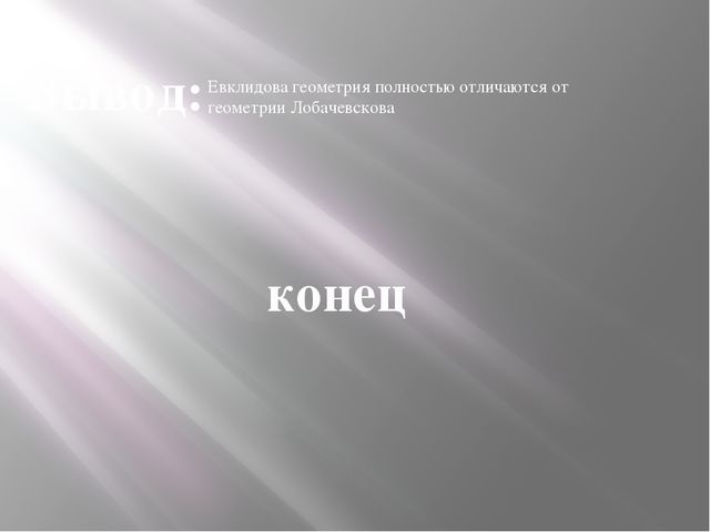 Вывод: Евклидова геометрия полностью отличаются от геометрии Лобачевскова конец
