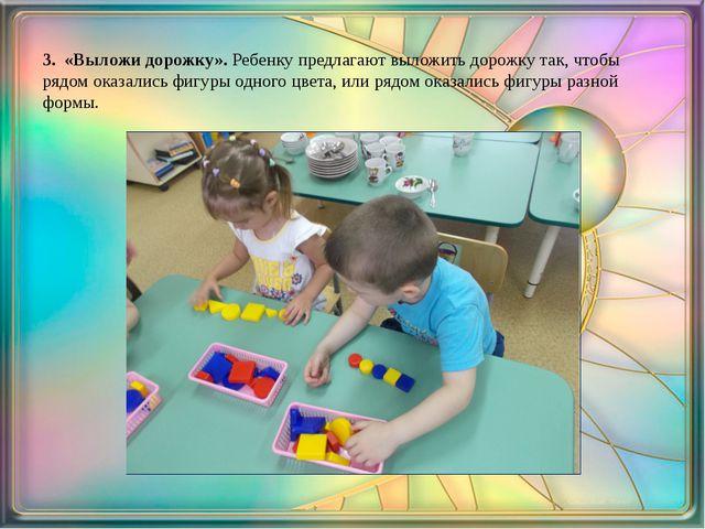 3. «Выложи дорожку». Ребенку предлагают выложить дорожку так, чтобы рядом о...