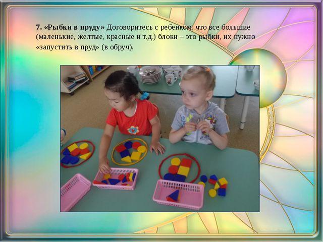 7. «Рыбки в пруду» Договоритесь с ребенком, что все большие (маленькие, желт...