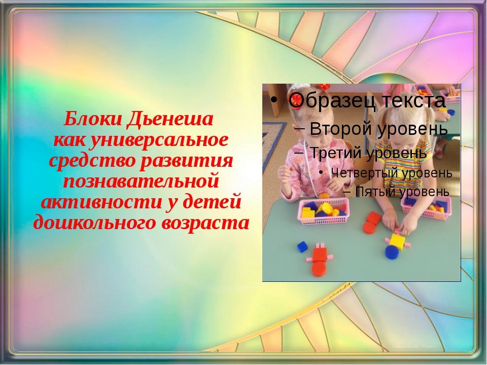 Блоки Дьенеша как универсальное средство развития познавательной активности...