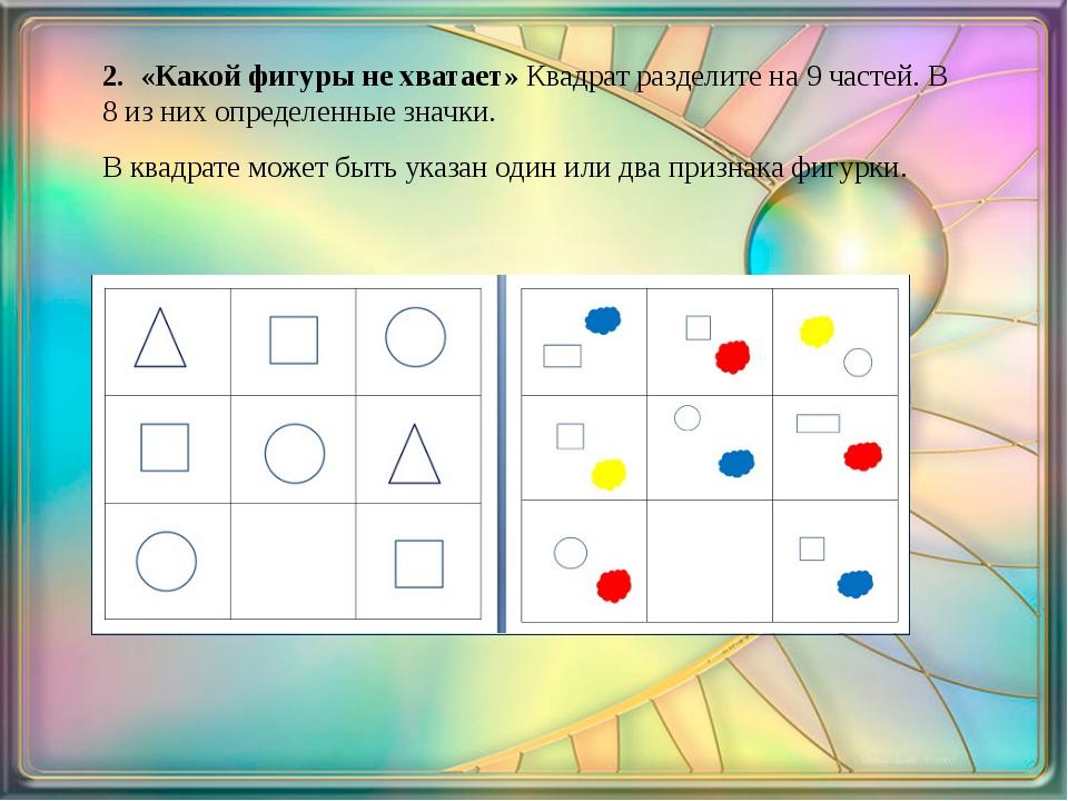 2. «Какой фигуры не хватает» Квадрат разделите на 9 частей. В 8 из них опре...