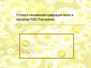 Устная и письменная нумерация чисел в пределах 1000.Повторение.