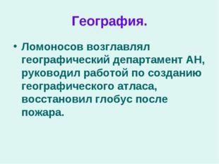 География. Ломоносов возглавлял географический департамент АН, руководил рабо