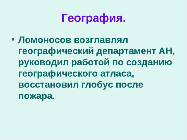 География. Ломоносов возглавлял географический департамент АН, руководил рабо...