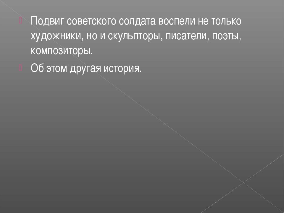 Подвиг советского солдата воспели не только художники, но и скульпторы, писат...