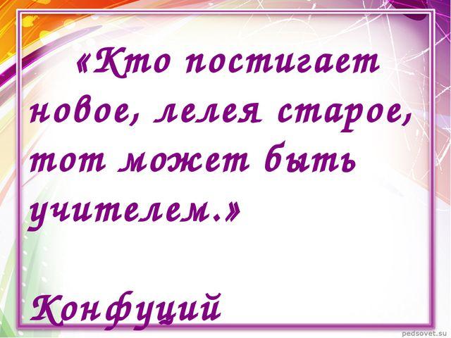 «Кто постигает новое, лелея старое, тот может быть учителем.» Конфуций
