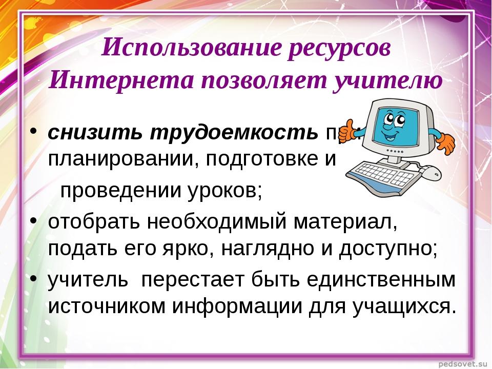 Использование ресурсов Интернета позволяет учителю снизить трудоемкость при п...