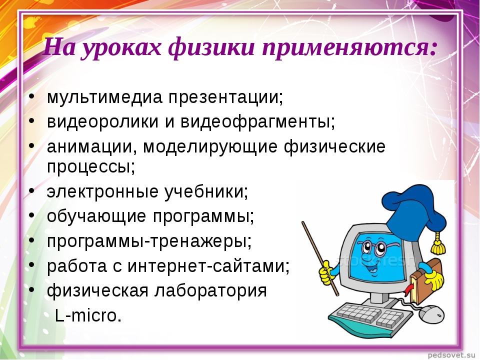 На уроках физики применяются: мультимедиа презентации; видеоролики и видеофра...