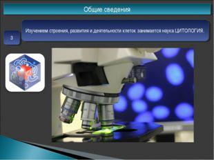 Общие сведения 3 Изучением строения, развития и деятельности клеток занимаетс