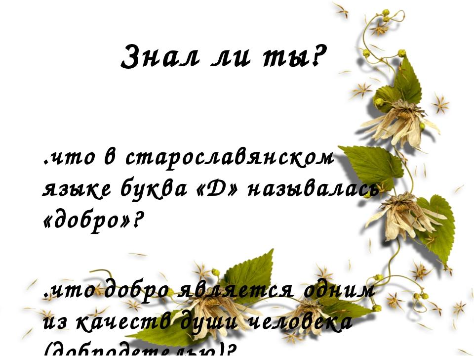 Знал ли ты? ..что в старославянском языке буква «Д» называлась «добро»? ..что...