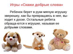 Игры «Скажи добрые слова» Ребенок берет в руки мягкую игрушку зверюшку, как б