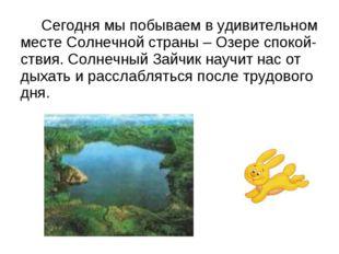 Сегодня мы побываем в удивительном месте Солнечной страны – Озере спокой-ств