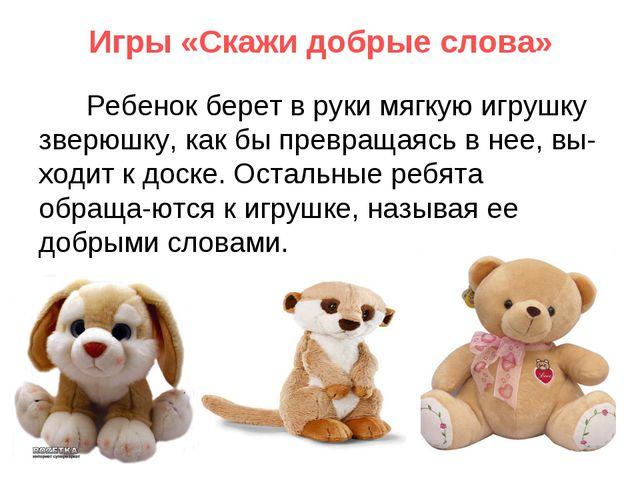 Игры «Скажи добрые слова» Ребенок берет в руки мягкую игрушку зверюшку, как б...