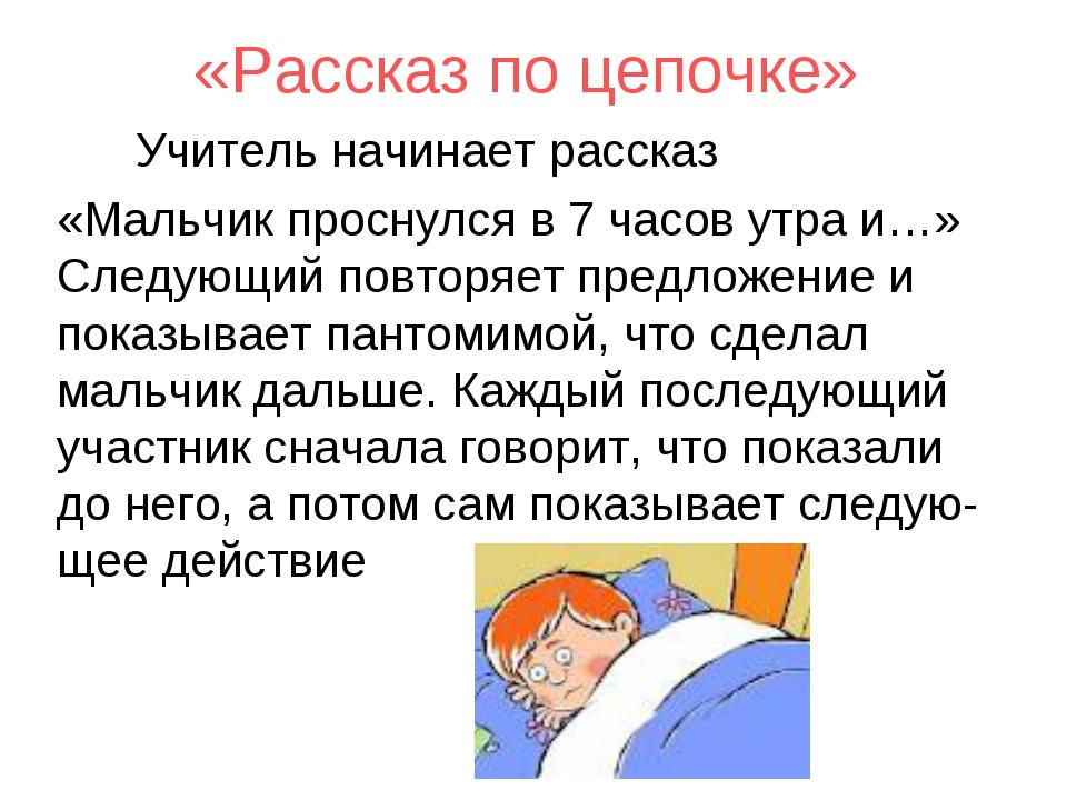 «Рассказ по цепочке» Учитель начинает рассказ «Мальчик проснулся в 7 часов ут...