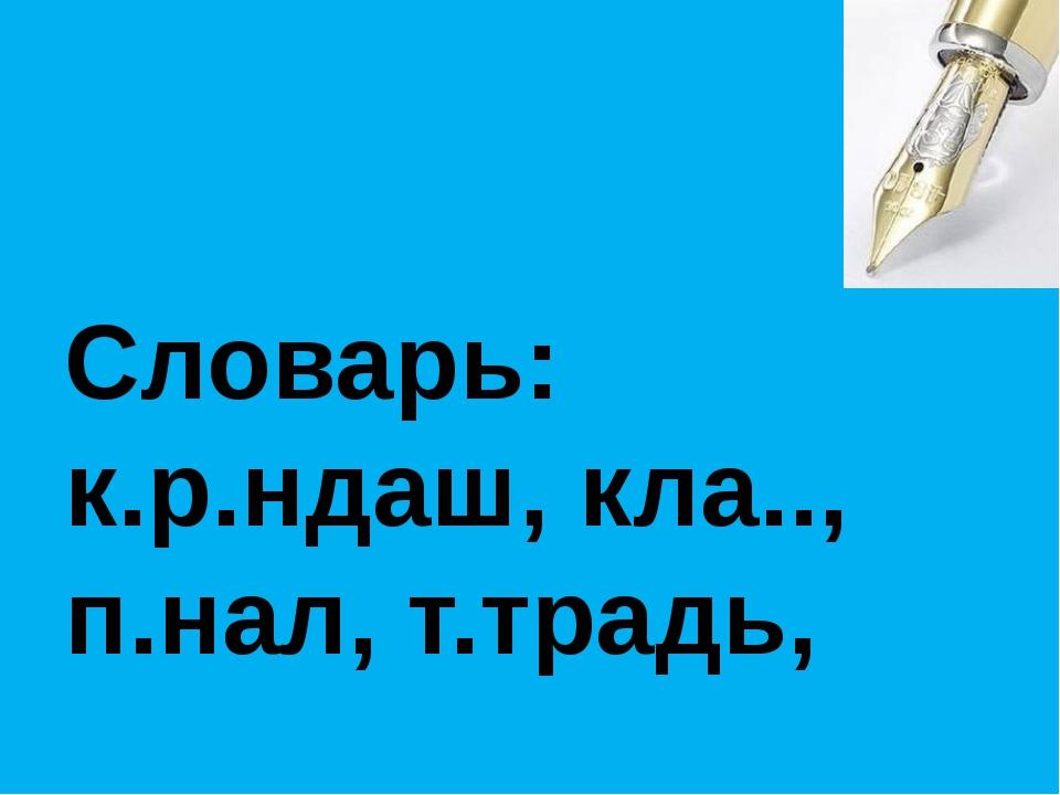 Словарь: к.р.ндаш, кла.., п.нал, т.традь,