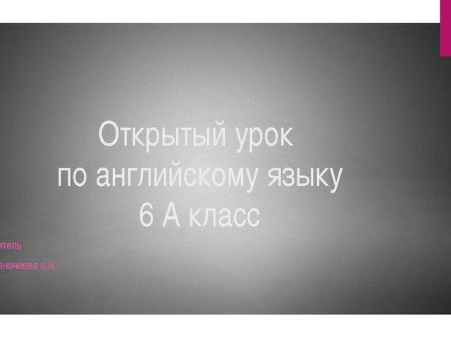 Открытый урок по английскому языку 6 А класс Учитель Казначеева а.н.