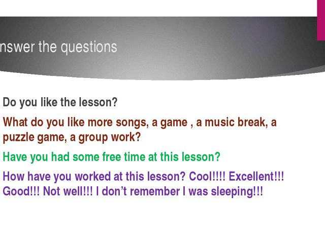 Do you like the lesson? What do you like more songs, a game , a music break,...