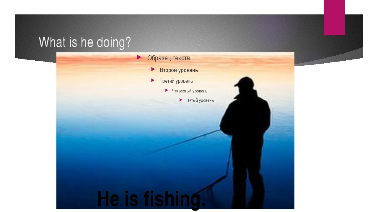What is he doing? He is fishing.
