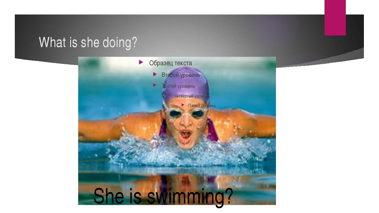 What is she doing? She is swimming?