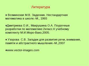 Литература ♦ Возминская М.В. Задачник. Нестандартная математика в школе.-М.,