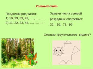 Устный счёт Продолжи ряд чисел: 1) 19, 29, 39, 49, …, …, … . 2) 11, 22, 33, 4