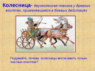 Колесница- двухколесная повозка у древних египтян, применявшаяся в боевых дей