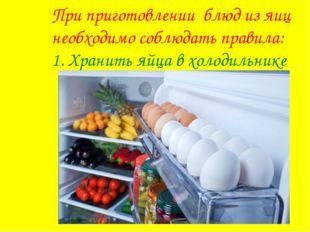 При приготовлении блюд из яиц необходимо соблюдать правила: 1. Хранить яйца в