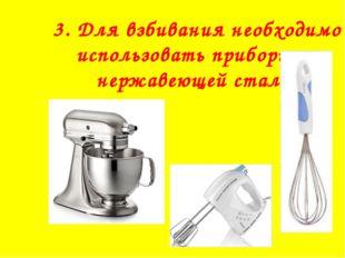 3. Для взбивания необходимо использовать приборы из нержавеющей стали.