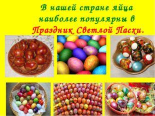 В нашей стране яйца наиболее популярны в Праздник Светлой Пасхи.