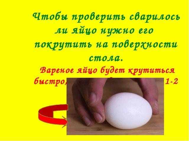 Чтобы проверить сварилось ли яйцо нужно его покрутить на поверхности стола. В...