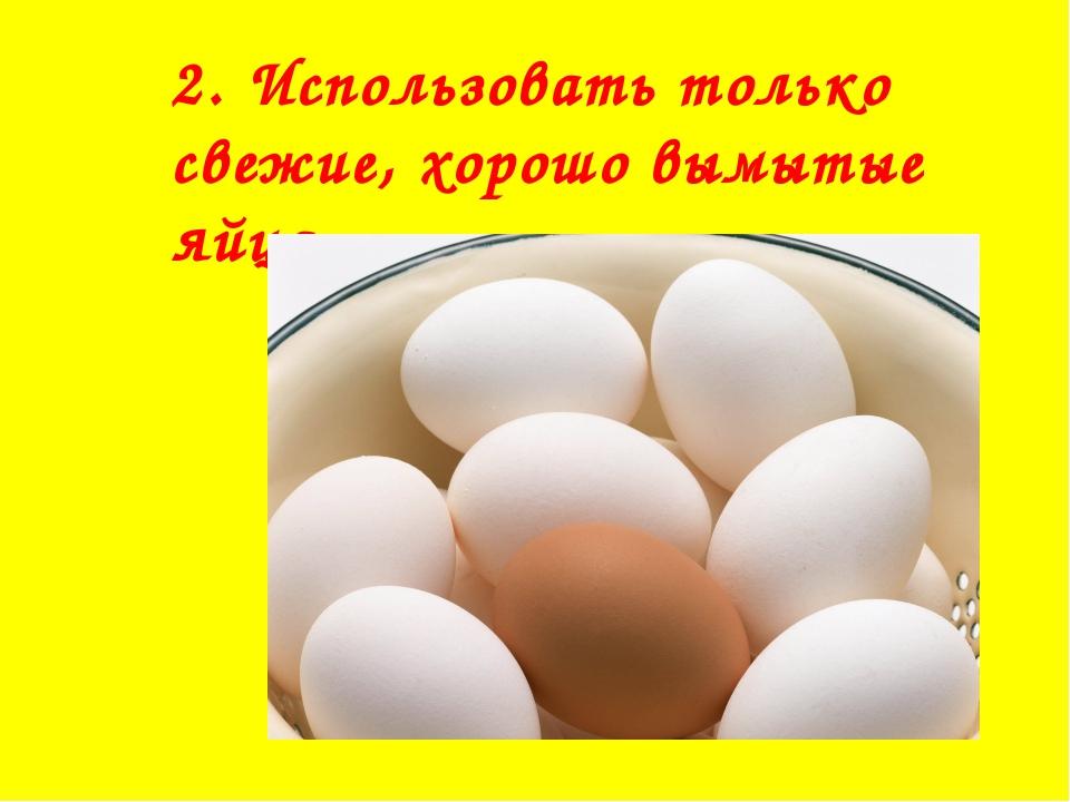 2. Использовать только свежие, хорошо вымытые яйца.