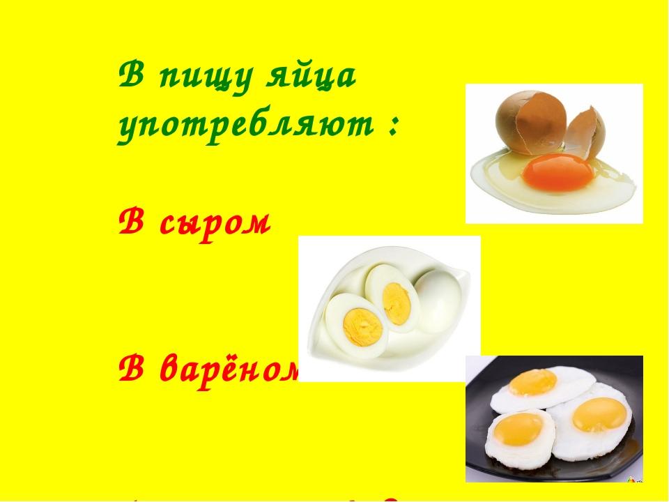 В пищу яйца употребляют : В сыром В варёном В жареном виде