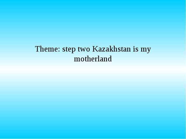 Theme: step two Kazakhstan is my motherland