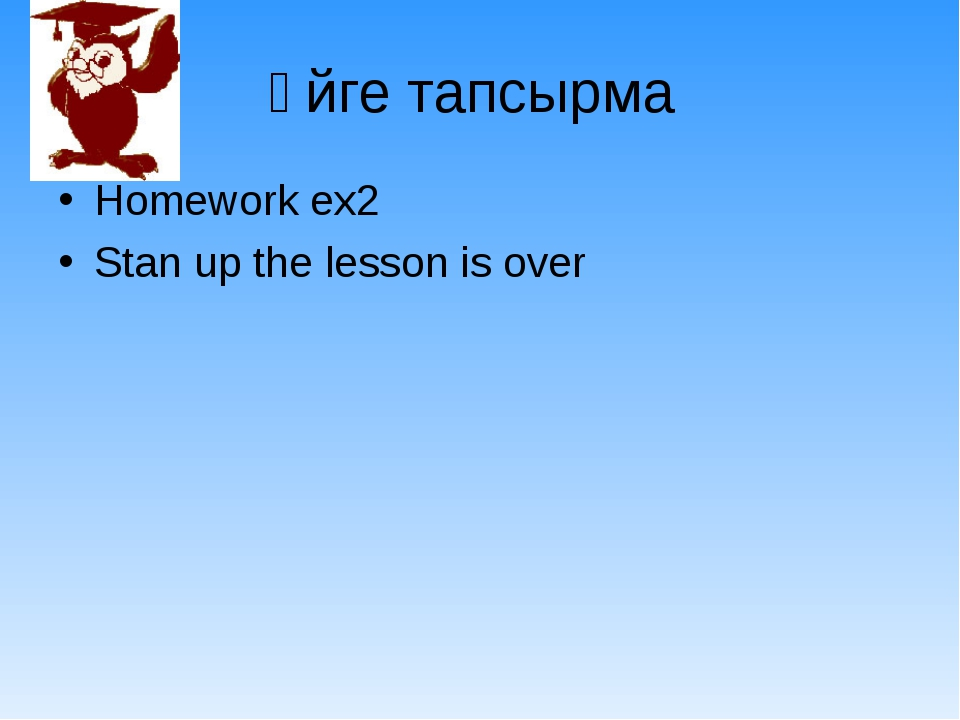 Үйге тапсырма Homework ex2 Stan up the lesson is over