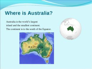 Where is Australia? Australia is the world's largest island and the smallest